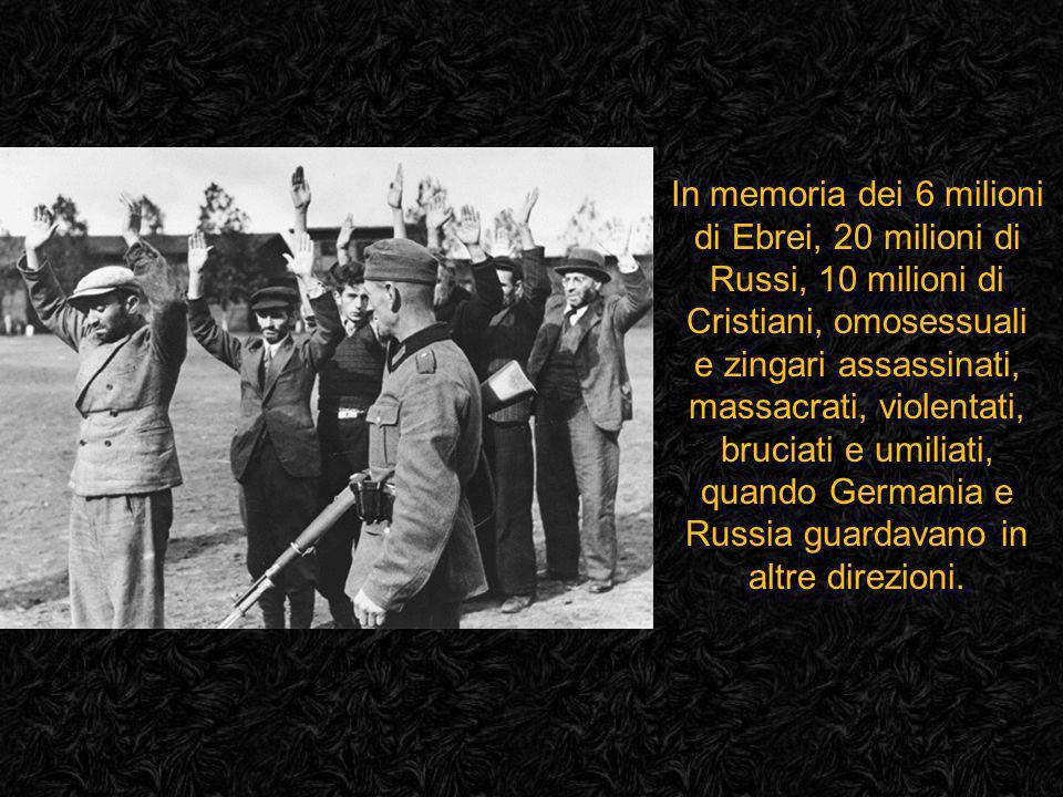 In memoria dei 6 milioni di Ebrei, 20 milioni di Russi, 10 milioni di Cristiani, omosessuali