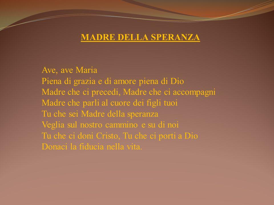 MADRE DELLA SPERANZA Ave, ave Maria. Piena di grazia e di amore piena di Dio. Madre che ci precedi, Madre che ci accompagni.