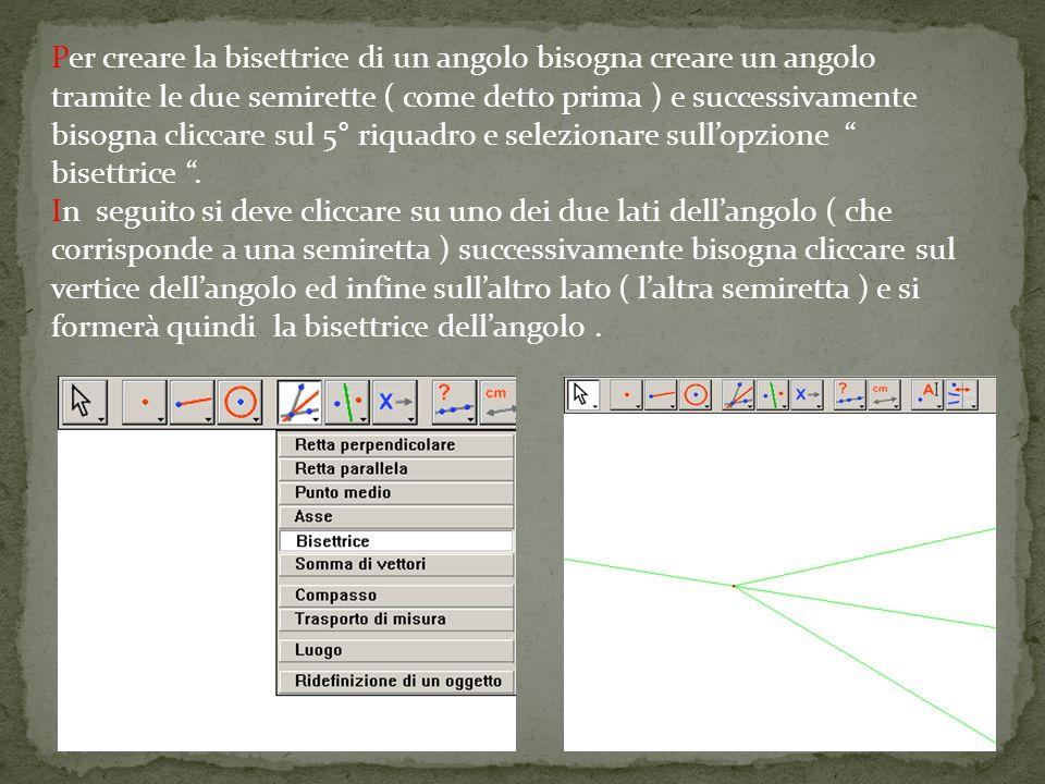 Per creare la bisettrice di un angolo bisogna creare un angolo tramite le due semirette ( come detto prima ) e successivamente bisogna cliccare sul 5° riquadro e selezionare sull'opzione bisettrice .