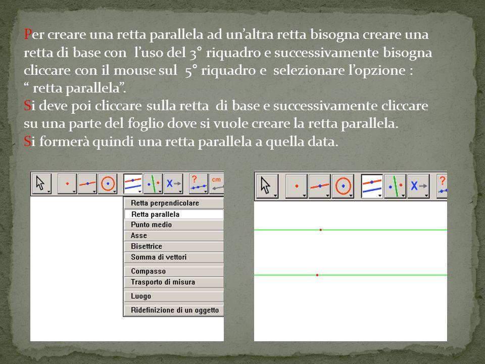 Per creare una retta parallela ad un'altra retta bisogna creare una retta di base con l'uso del 3° riquadro e successivamente bisogna cliccare con il mouse sul 5° riquadro e selezionare l'opzione :