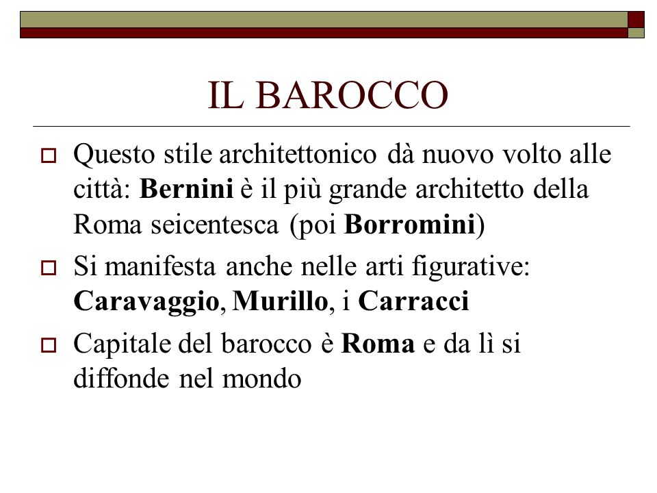 IL BAROCCO Questo stile architettonico dà nuovo volto alle città: Bernini è il più grande architetto della Roma seicentesca (poi Borromini)
