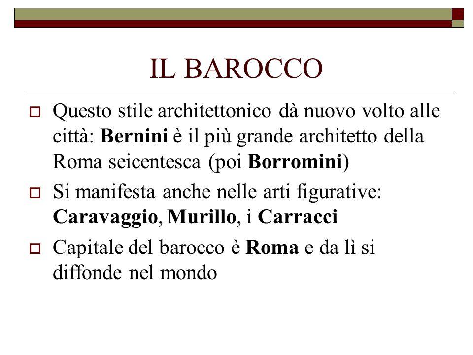 IL BAROCCOQuesto stile architettonico dà nuovo volto alle città: Bernini è il più grande architetto della Roma seicentesca (poi Borromini)