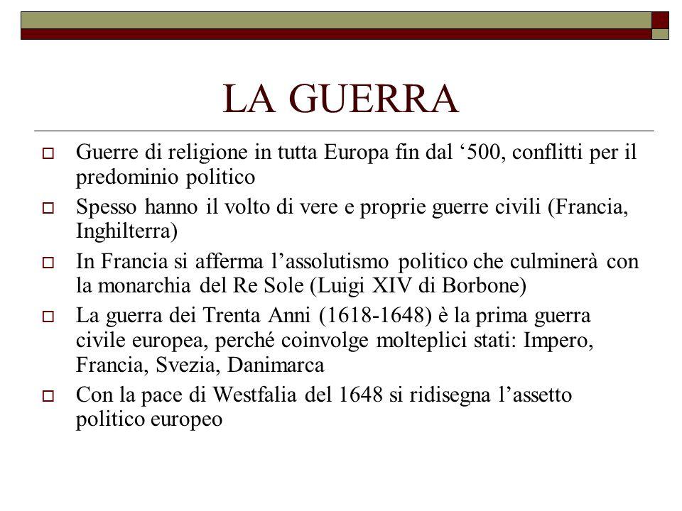LA GUERRA Guerre di religione in tutta Europa fin dal '500, conflitti per il predominio politico.