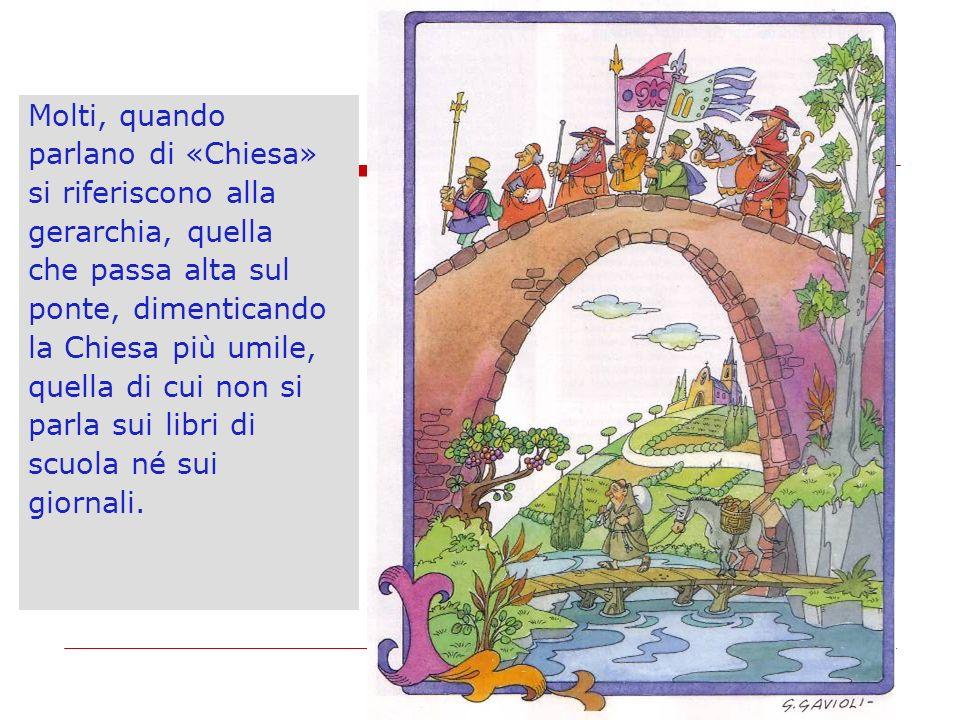 Molti, quando parlano di «Chiesa» si riferiscono alla. gerarchia, quella. che passa alta sul. ponte, dimenticando.