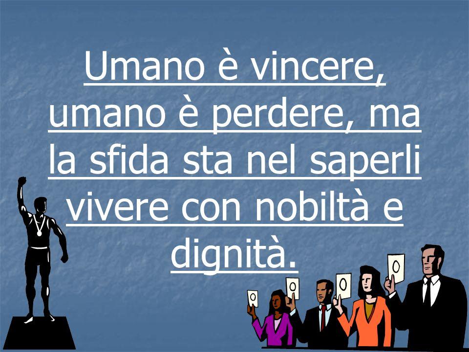 Umano è vincere, umano è perdere, ma la sfida sta nel saperli vivere con nobiltà e dignità.