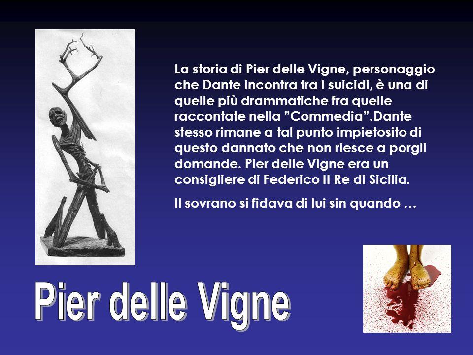La storia di Pier delle Vigne, personaggio che Dante incontra tra i suicidi, è una di quelle più drammatiche fra quelle raccontate nella Commedia .Dante stesso rimane a tal punto impietosito di questo dannato che non riesce a porgli domande. Pier delle Vigne era un consigliere di Federico II Re di Sicilia.