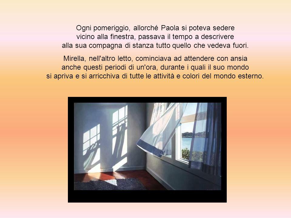 Ogni pomeriggio, allorché Paola si poteva sedere vicino alla finestra, passava il tempo a descrivere alla sua compagna di stanza tutto quello che vedeva fuori.