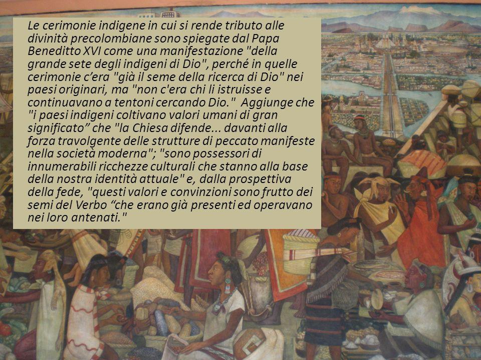 Le cerimonie indigene in cui si rende tributo alle divinità precolombiane sono spiegate dal Papa Beneditto XVI come una manifestazione della grande sete degli indigeni di Dio , perché in quelle cerimonie c'era già il seme della ricerca di Dio nei paesi originari, ma non c era chi li istruisse e continuavano a tentoni cercando Dio. Aggiunge che i paesi indigeni coltivano valori umani di gran significato che la Chiesa difende...