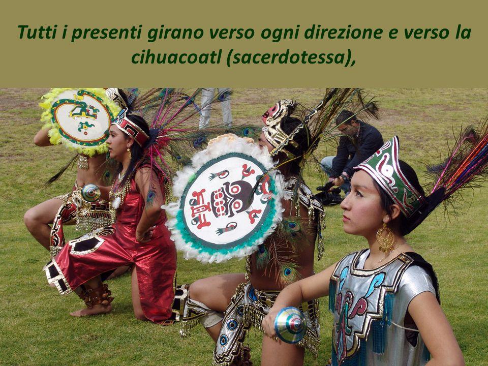 Tutti i presenti girano verso ogni direzione e verso la cihuacoatl (sacerdotessa),
