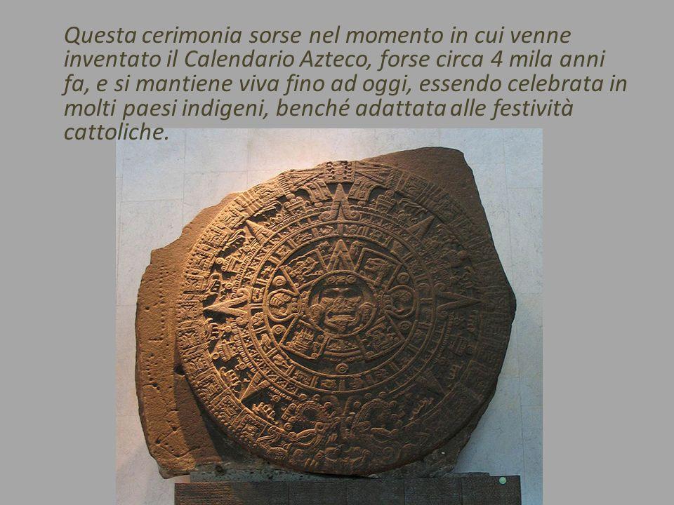 Questa cerimonia sorse nel momento in cui venne inventato il Calendario Azteco, forse circa 4 mila anni fa, e si mantiene viva fino ad oggi, essendo celebrata in molti paesi indigeni, benché adattata alle festività cattoliche.