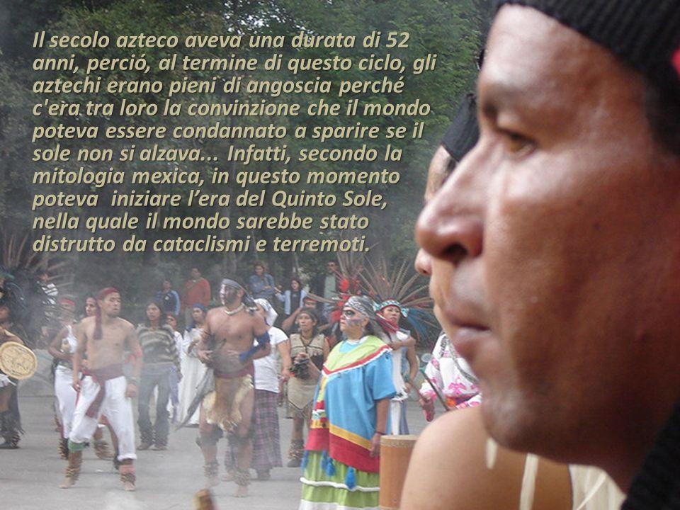 Il secolo azteco aveva una durata di 52 anni, perció, al termine di questo ciclo, gli aztechi erano pieni di angoscia perché c era tra loro la convinzione che il mondo poteva essere condannato a sparire se il sole non si alzava...