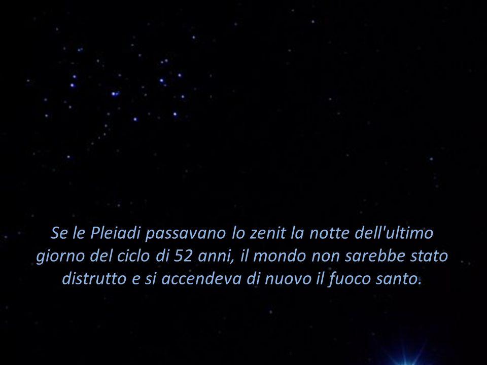 Se le Pleiadi passavano lo zenit la notte dell ultimo giorno del ciclo di 52 anni, il mondo non sarebbe stato distrutto e si accendeva di nuovo il fuoco santo.