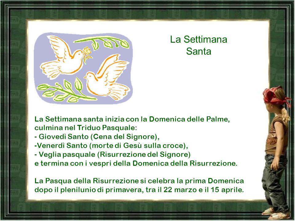 La Settimana Santa La Settimana santa inizia con la Domenica delle Palme, culmina nel Triduo Pasquale: - Giovedì Santo (Cena del Signore),