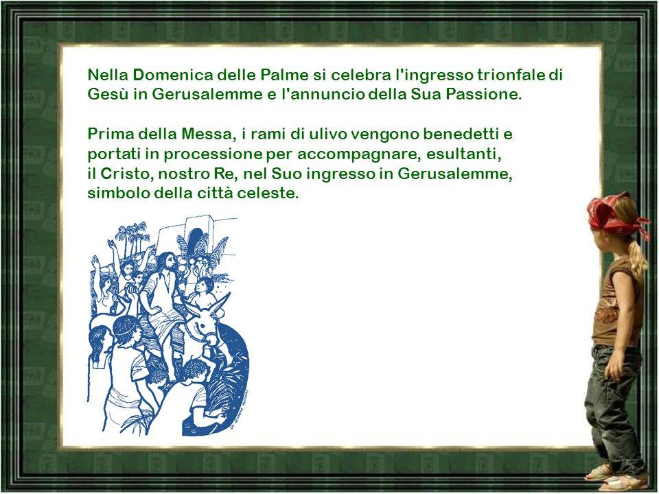 Nella Domenica delle Palme si celebra l ingresso trionfale di Gesù in Gerusalemme e l annuncio della Sua Passione.