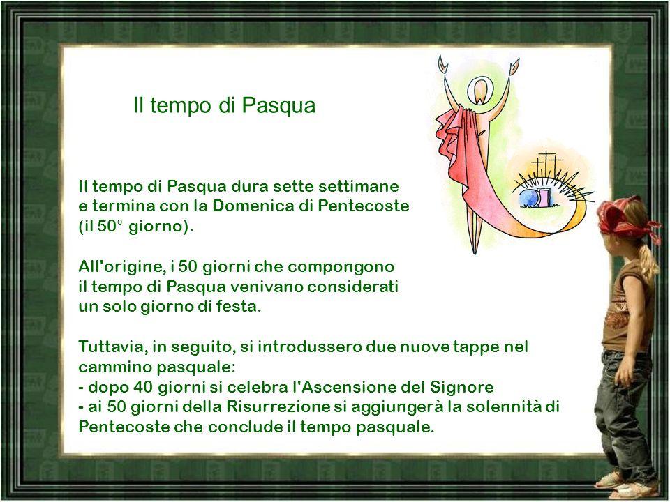 Il tempo di Pasqua Il tempo di Pasqua dura sette settimane e termina con la Domenica di Pentecoste (il 50° giorno).