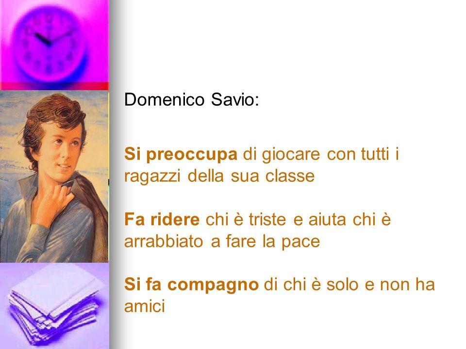 Domenico Savio: Si preoccupa di giocare con tutti i ragazzi della sua classe. Fa ridere chi è triste e aiuta chi è arrabbiato a fare la pace.