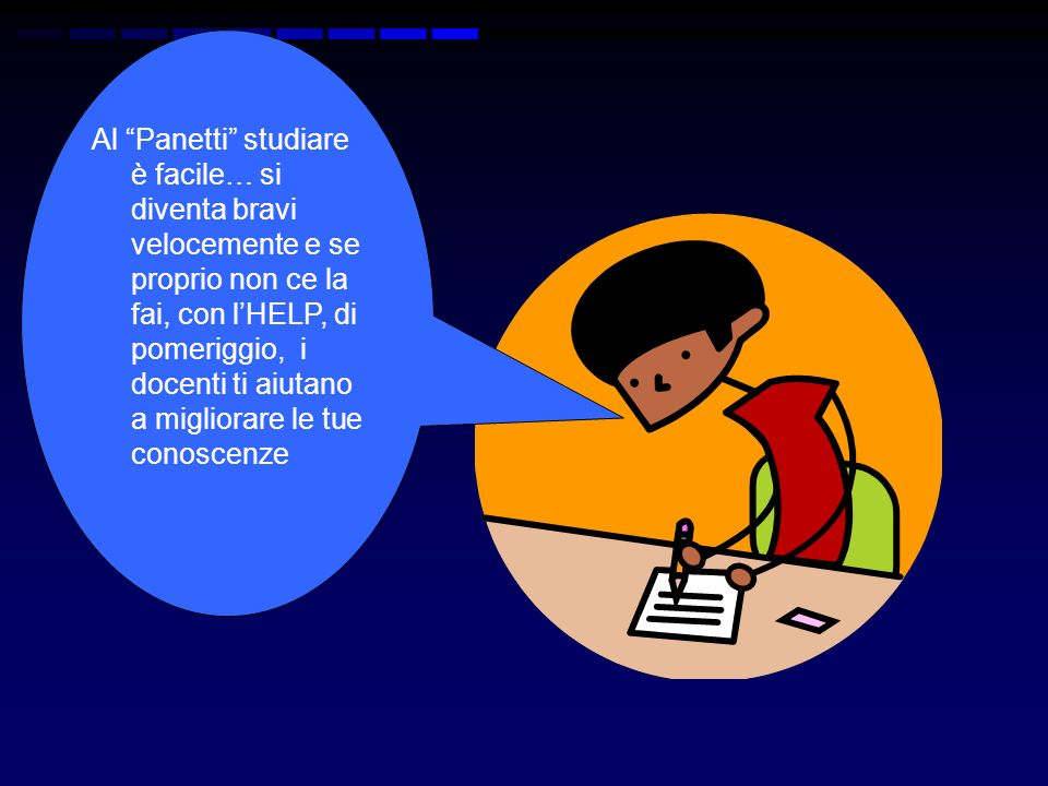 Al Panetti studiare è facile… si diventa bravi velocemente e se proprio non ce la fai, con l'HELP, di pomeriggio, i docenti ti aiutano a migliorare le tue conoscenze