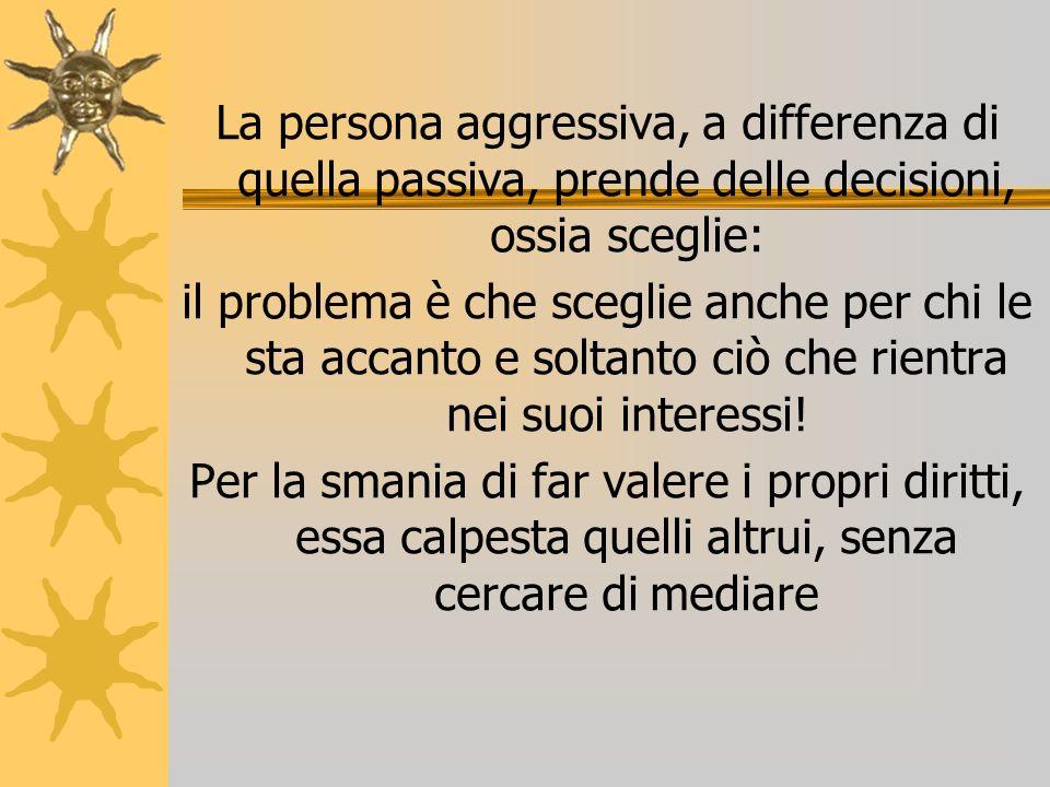 La persona aggressiva, a differenza di quella passiva, prende delle decisioni, ossia sceglie: