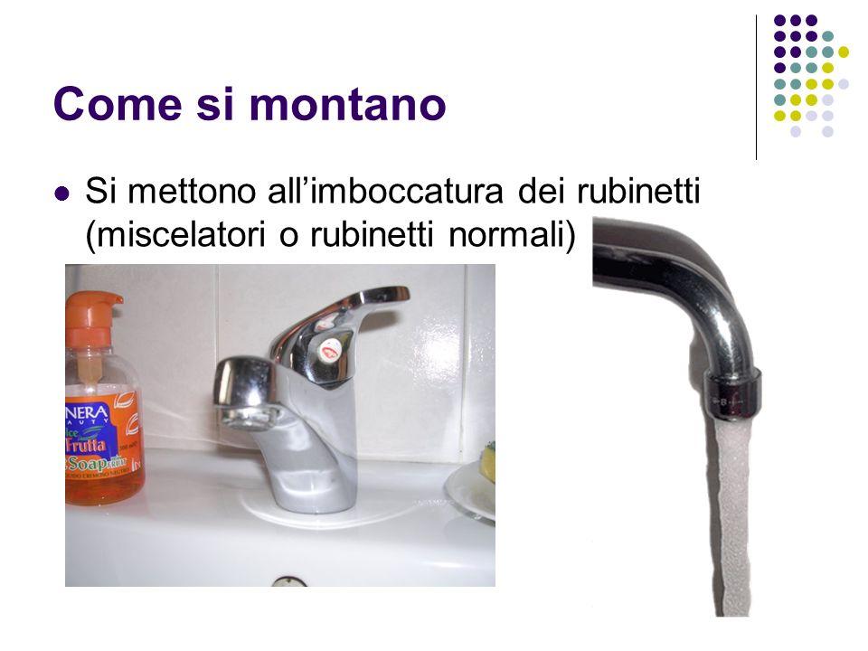 Come si montano Si mettono all'imboccatura dei rubinetti (miscelatori o rubinetti normali)