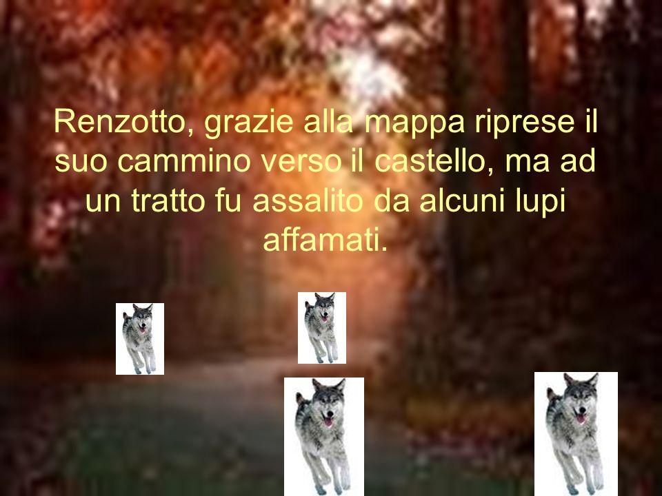 Renzotto, grazie alla mappa riprese il suo cammino verso il castello, ma ad un tratto fu assalito da alcuni lupi affamati.