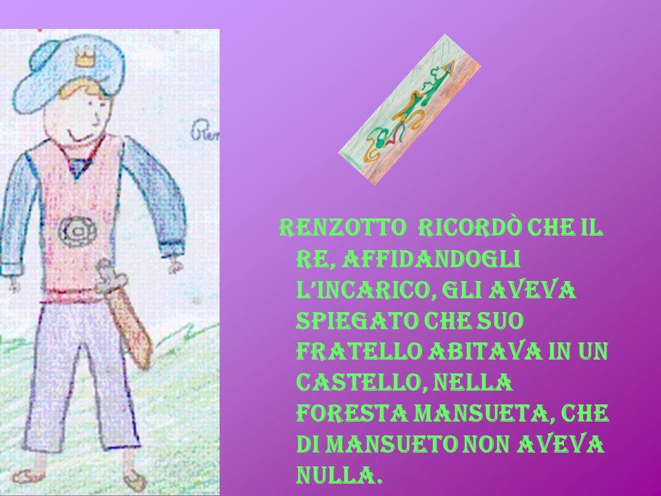 Renzotto ricordò che il re, affidandogli l'incarico, gli aveva spiegato che suo fratello abitava in un castello, nella foresta Mansueta, che di mansueto non aveva nulla.