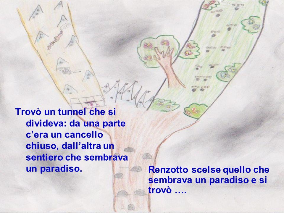 Trovò un tunnel che si divideva: da una parte c'era un cancello chiuso, dall'altra un sentiero che sembrava un paradiso.