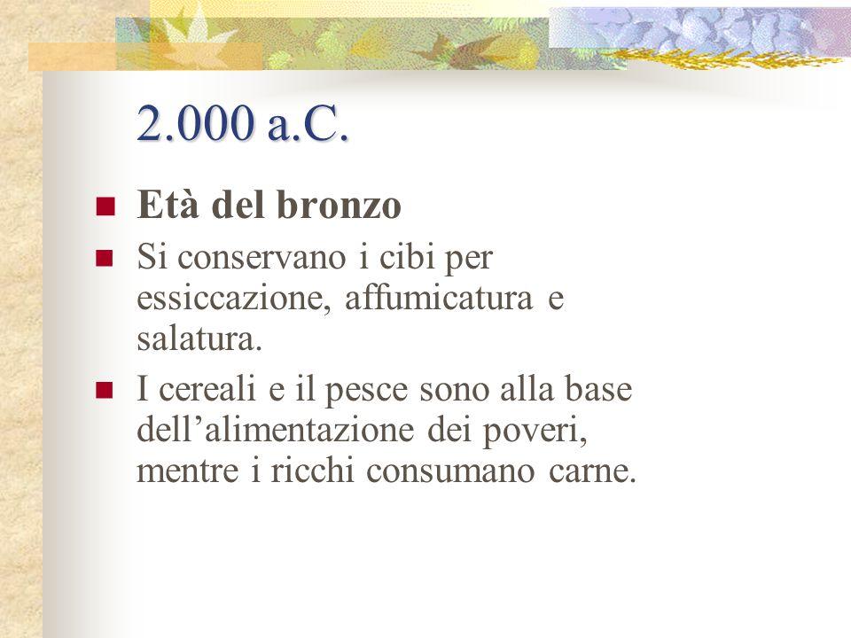 2.000 a.C. Età del bronzo. Si conservano i cibi per essiccazione, affumicatura e salatura.