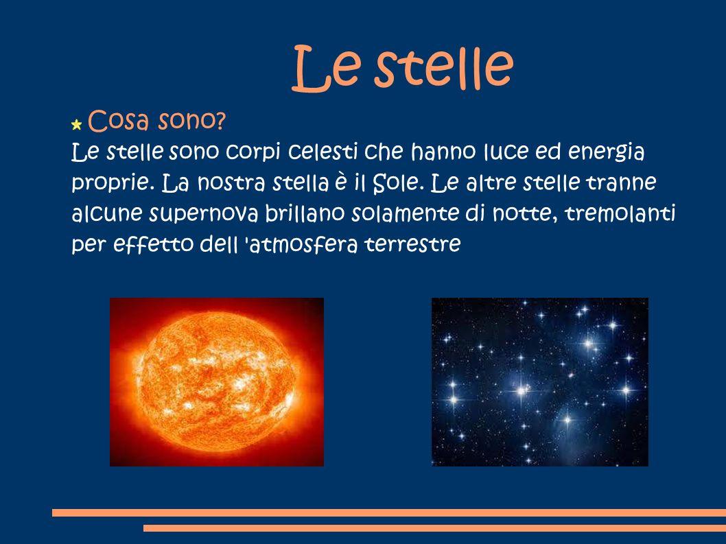 Le stelle Le stelle sono corpi celesti che hanno luce ed energia