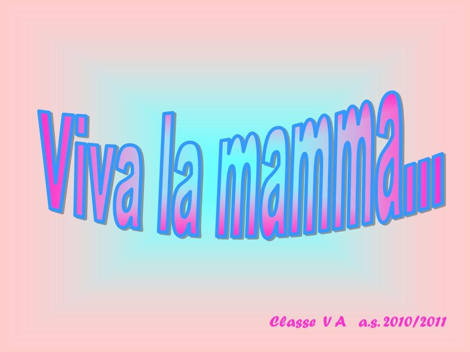 Viva la mamma... Classe V A a.s. 2010/2011