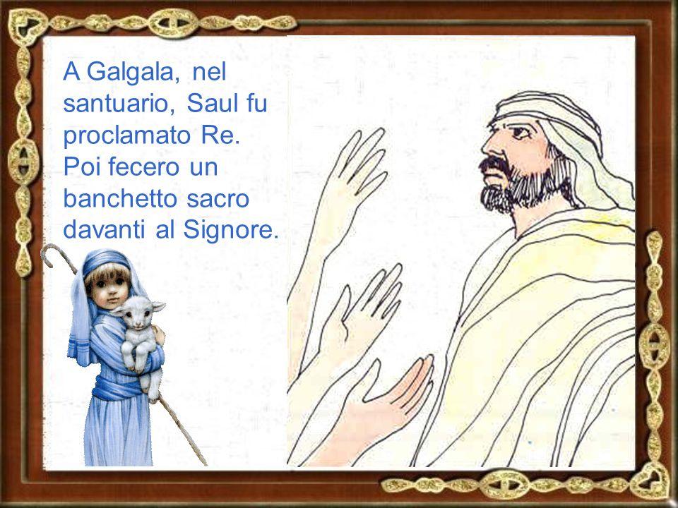 A Galgala, nel santuario, Saul fu proclamato Re.