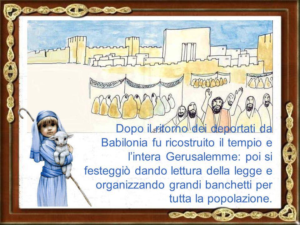 Dopo il ritorno dei deportati da Babilonia fu ricostruito il tempio e l'intera Gerusalemme: poi si festeggiò dando lettura della legge e organizzando grandi banchetti per tutta la popolazione.
