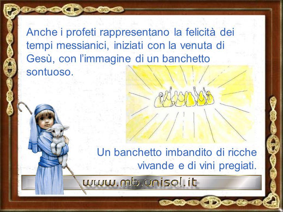 Anche i profeti rappresentano la felicità dei tempi messianici, iniziati con la venuta di Gesù, con l'immagine di un banchetto sontuoso.