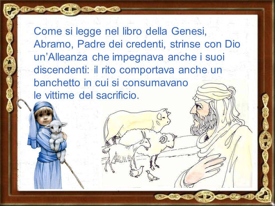 Come si legge nel libro della Genesi, Abramo, Padre dei credenti, strinse con Dio un'Alleanza che impegnava anche i suoi discendenti: il rito comportava anche un banchetto in cui si consumavano le vittime del sacrificio.