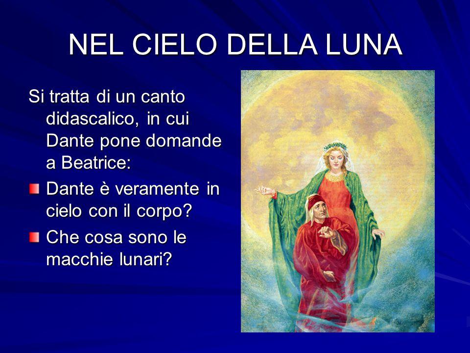 NEL CIELO DELLA LUNA Si tratta di un canto didascalico, in cui Dante pone domande a Beatrice: Dante è veramente in cielo con il corpo