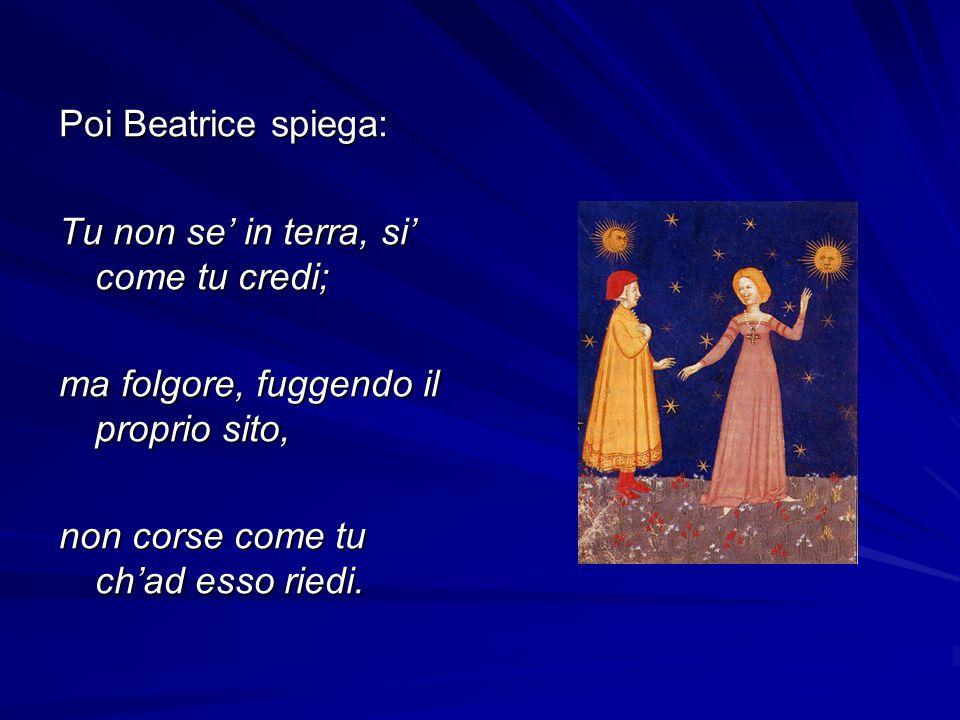 Poi Beatrice spiega: Tu non se' in terra, si' come tu credi; ma folgore, fuggendo il proprio sito,