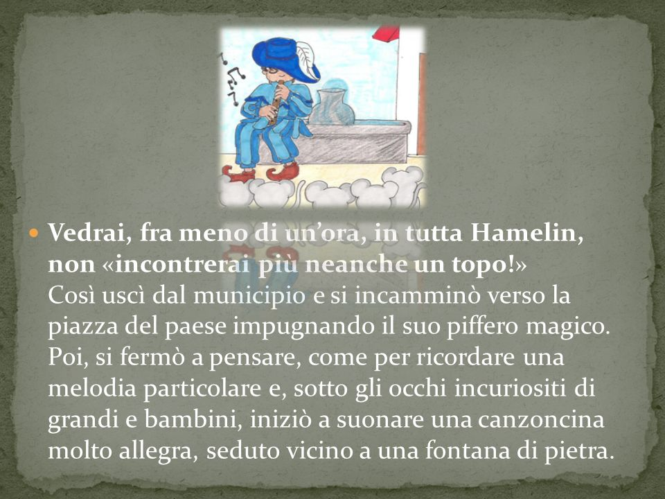 Vedrai, fra meno di un'ora, in tutta Hamelin, non «incontrerai più neanche un topo!» Così uscì dal municipio e si incamminò verso la piazza del paese impugnando il suo piffero magico.