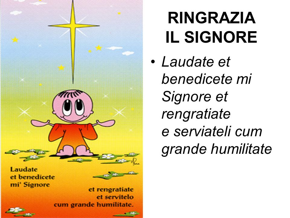 RINGRAZIA IL SIGNORE Laudate et benedicete mi Signore et rengratiate e serviateli cum grande humilitate.