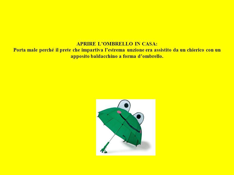 APRIRE L'OMBRELLO IN CASA: Porta male perché il prete che impartiva l'estrema unzione era assistito da un chierico con un apposito baldacchino a forma d'ombrello.