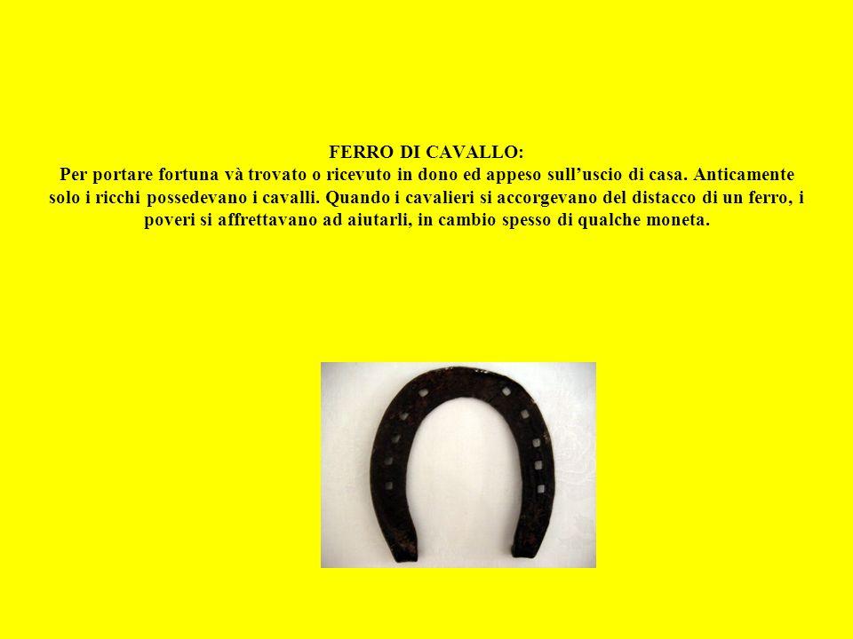 FERRO DI CAVALLO: Per portare fortuna và trovato o ricevuto in dono ed appeso sull'uscio di casa.