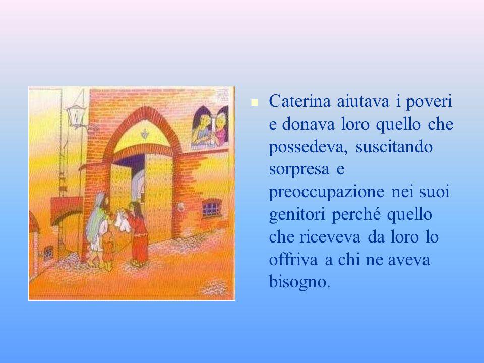 Caterina aiutava i poveri e donava loro quello che possedeva, suscitando sorpresa e preoccupazione nei suoi genitori perché quello che riceveva da loro lo offriva a chi ne aveva bisogno.