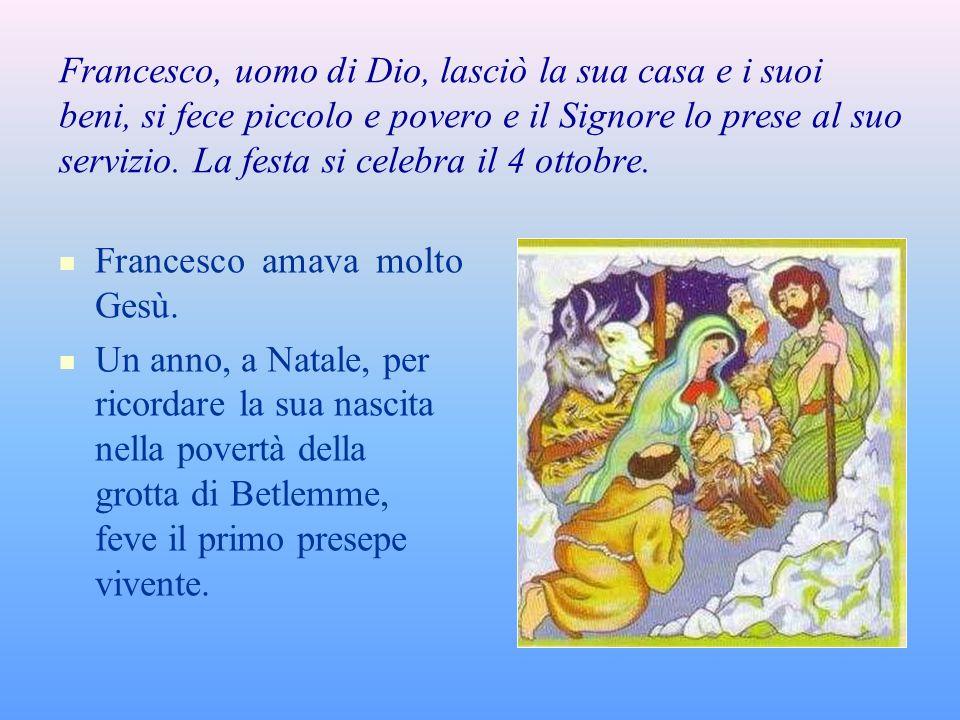 Francesco, uomo di Dio, lasciò la sua casa e i suoi beni, si fece piccolo e povero e il Signore lo prese al suo servizio. La festa si celebra il 4 ottobre.
