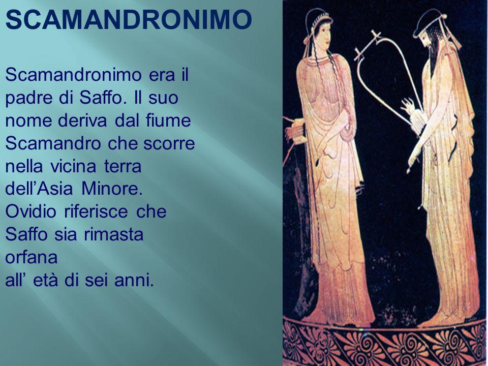 SCAMANDRONIMO Scamandronimo era il padre di Saffo. Il suo nome deriva dal fiume Scamandro che scorre nella vicina terra dell'Asia Minore.
