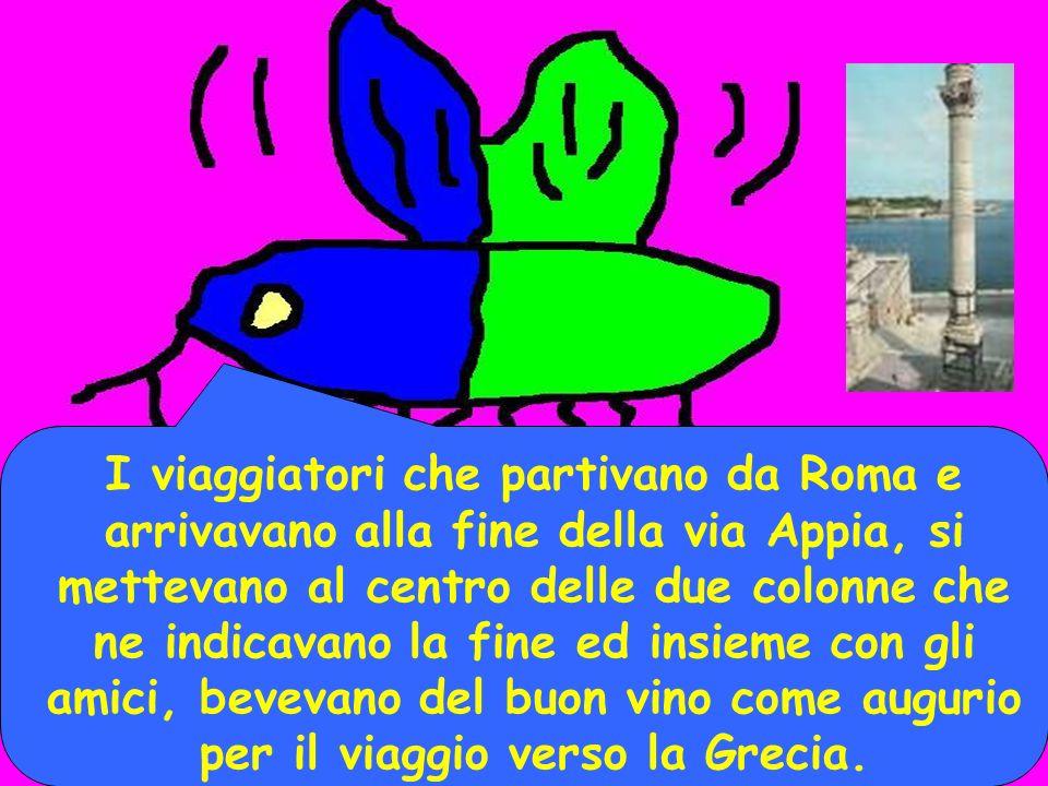 I viaggiatori che partivano da Roma e arrivavano alla fine della via Appia, si mettevano al centro delle due colonne che ne indicavano la fine ed insieme con gli amici, bevevano del buon vino come augurio per il viaggio verso la Grecia.
