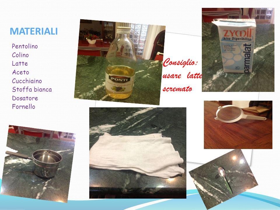 MATERIALI Consiglio: usare latte scremato Pentolino Colino Latte Aceto