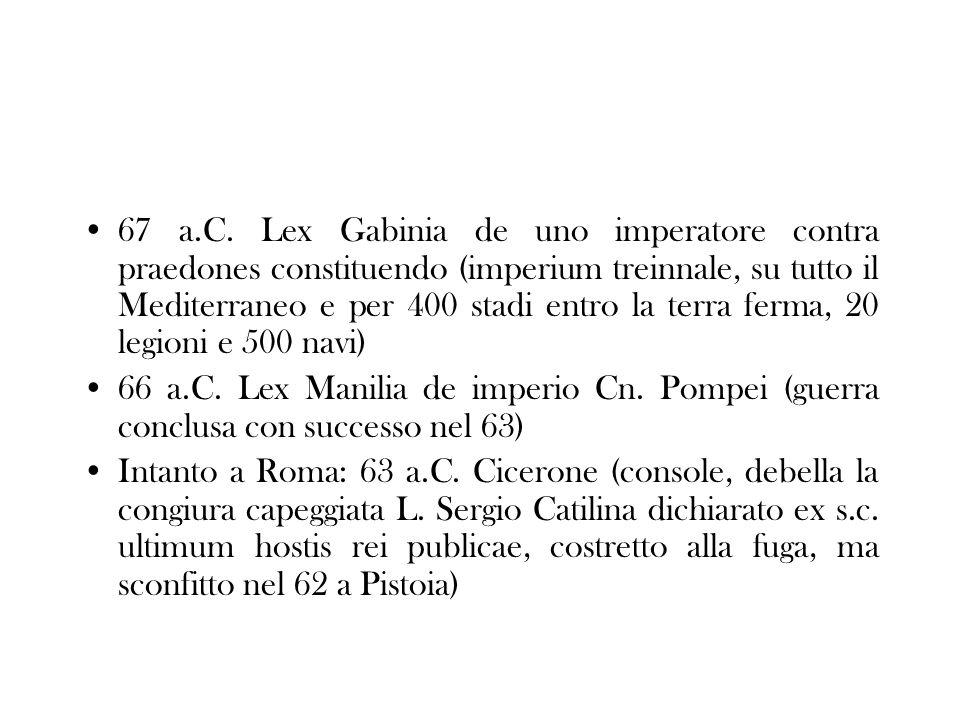 67 a.C. Lex Gabinia de uno imperatore contra praedones constituendo (imperium treinnale, su tutto il Mediterraneo e per 400 stadi entro la terra ferma, 20 legioni e 500 navi)