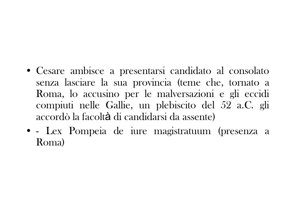 Cesare ambisce a presentarsi candidato al consolato senza lasciare la sua provincia (teme che, tornato a Roma, lo accusino per le malversazioni e gli eccidi compiuti nelle Gallie, un plebiscito del 52 a.C. gli accordò la facoltà di candidarsi da assente)