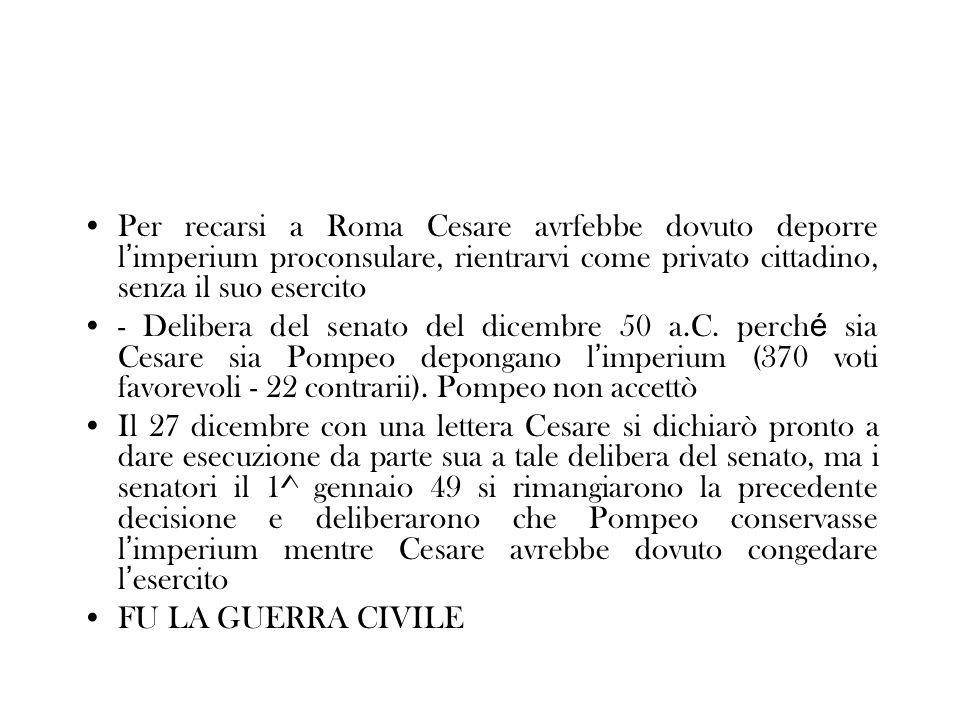Per recarsi a Roma Cesare avrfebbe dovuto deporre l'imperium proconsulare, rientrarvi come privato cittadino, senza il suo esercito