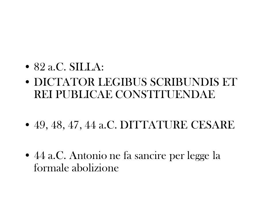 82 a.C. SILLA: DICTATOR LEGIBUS SCRIBUNDIS ET REI PUBLICAE CONSTITUENDAE. 49, 48, 47, 44 a.C. DITTATURE CESARE.