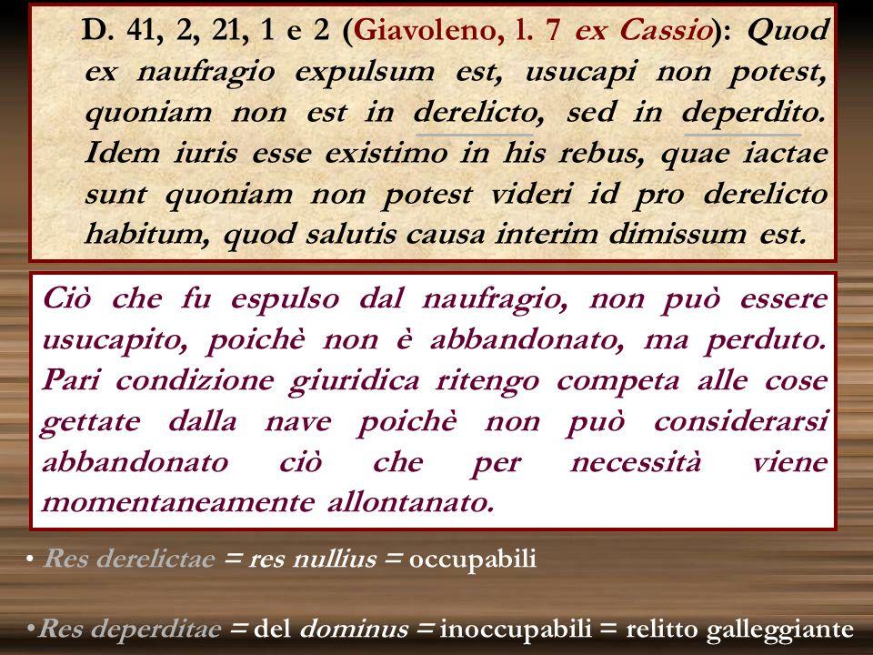 D. 41, 2, 21, 1 e 2 (Giavoleno, l. 7 ex Cassio): Quod ex naufragio expulsum est, usucapi non potest, quoniam non est in derelicto, sed in deperdito. Idem iuris esse existimo in his rebus, quae iactae sunt quoniam non potest videri id pro derelicto habitum, quod salutis causa interim dimissum est.