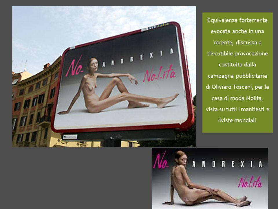 Equivalenza fortemente evocata anche in una recente, discussa e discutibile provocazione costituita dalla campagna pubblicitaria di Oliviero Toscani, per la casa di moda Nolita, vista su tutti i manifesti e riviste mondiali.